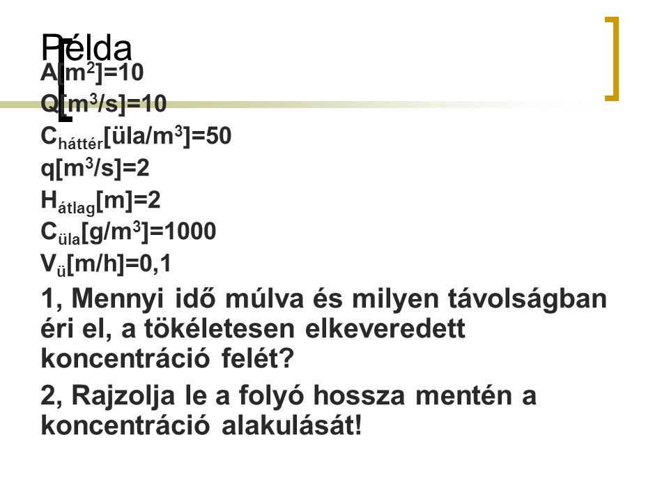Példa A[m2]=10. Q[m3/s]=10. Cháttér[üla/m3]=50. q[m3/s]=2. Hátlag[m]=2. Cüla[g/m3]=1000. Vü[m/h]=0,1.